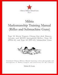 Militia Marksmanship Training Manual (Rifles and Submachine Guns): Type 53 Mosin Nagant, Chiang Kai-Shek Mauser, Arisaka and M1903 Springfield Rifles;
