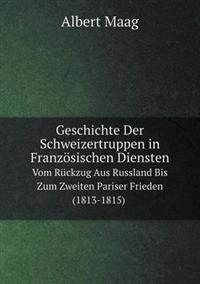 Geschichte Der Schweizertruppen in Franzosischen Diensten Vom Ruckzug Aus Russland Bis Zum Zweiten Pariser Frieden (1813-1815)
