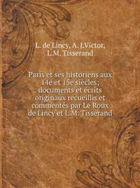 Paris Et Ses Historiens Aux 14e Et 15e Siecles; Documents Et Ecrits Originaux Recueillis Et Commentes Par Le Roux de Lincy Et L.M. Tisserand
