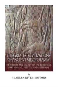 The Greatest Civilizations of Ancient Mesopotamia: The History and Legacy of the Sumerians, Babylonians, Hittites, and Assyrians