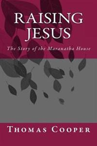 Raising Jesus: The Story of the Maranatha House