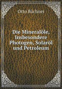 Die Mineralole, Insbesondere Photogen, Solarol Und Petroleum