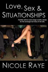 Love, Sex & Situationships: Terrible Advice and Cringe-Worthy Stories for the Average Hot Mess in Her 20s.