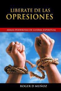 Liberate de Las Opresiones: Armas Poderosas de Guerra Espiritual