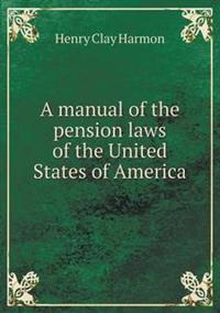 A Manual of the Pension Laws of the United States of America