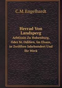 Herrad Von Landsperg Aebtissin Zu Hohenburg, Oder St. Odilien, Im Elsass, in Zwolften Jahrhundert Und Ihr Werk