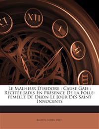 Le Malheur D'isidore : Cause Gaie : Récitée Jadis En Présence De La Folle-femelle De Dijon Le Jour Des Saint Innocents