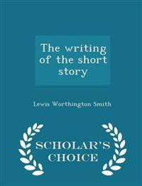 The Writing of the Short Story - Scholar's Choice Edition