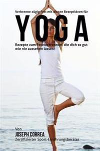 Verbrenne Zugig Fett Mit Diesen Rezeptideen Fur Yoga: Rezepte Zum Fettverbrennen, Die Dich So Gut Wie Nie Aussehen Lassen!