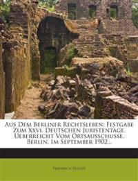 Aus Dem Berliner Rechtsleben: Festgabe Zum Xxvi. Deutschen Juristentage. Ueberreicht Vom Ortsausschusse. Berlin, Im September 1902...