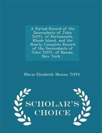 A Partial Record of the Descendants of John Tefft, of Portsmouth, Rhode Island, and the Nearly Complete Record of the Descendants of John Tifft, of Nassau, New York... - Scholar's Choice Edition