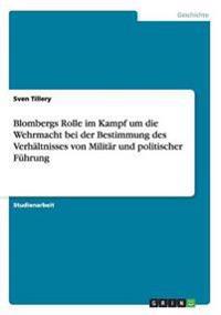 Blombergs Rolle Im Kampf Um Die Wehrmacht Bei Der Bestimmung Des Verhaltnisses Von Militar Und Politischer Fuhrung