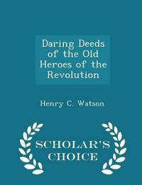 Daring Deeds of the Old Heroes of the Revolution - Scholar's Choice Edition