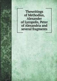 Thewritings of Methodius, Alexander of Lycopolis, Peter of Alexandria and Several Fragments