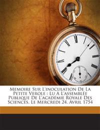 Memoire Sur L'inoculation De La Petite Verole : Lu A L'assemblée Publique De L'académie Royale Des Sciences, Le Mercredi 24. Avril 1754