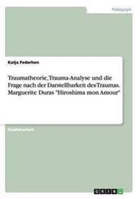 Traumatheorie, Trauma-Analyse Und Die Frage Nach Der Darstellbarkeit Des Traumas. Marguerite Duras Hiroshima Mon Amour