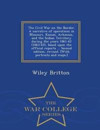The Civil War on the Border. a Narrative of Operations in Missouri, Kansas, Arkansas, and the Indian Territory During the Years 1861-62 (1863-65), Based Upon the Official Reports ... Second Edition, Revised. [With Portraits and Maps.] - War College Series