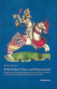 Ritterlicher Furst Und Ritterschaft: Konkurrierende Vergegenwartigung Ritterlich-Hofischer Tradition Im Umkreis Sudwestdeutscher Furstenhofe 1350-1450