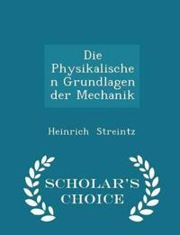 Die Physikalischen Grundlagen Der Mechanik - Scholar's Choice Edition