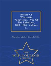 Roster of Wisconsin Volunteers, War of the Rebellion, 1861-1865 Volume 1 - War College Series