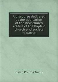 A Discourse Delivered at the Dedication of the New Church Edifice of the Baptist Church and Society in Warren