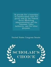 To Provide for a Transition to Market-Based Rates for Power Sold by the Federal Power Marketing Administrations and the Tennessee Valley Authority, and for Other Purposes. - Scholar's Choice Edition