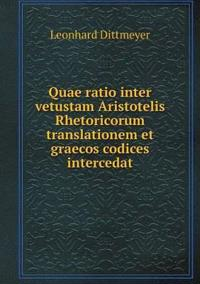 Quae Ratio Inter Vetustam Aristotelis Rhetoricorum Translationem Et Graecos Codices Intercedat