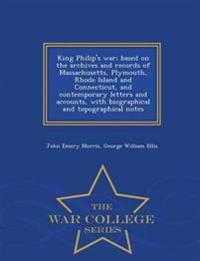 King Philip's War; Based on the Archives and Records of Massachusetts, Plymouth, Rhode Island and Connecticut, and Contemporary Letters and Accounts, with Biographical and Topographical Notes - War College Series