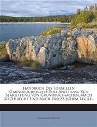 Handbuch Des Formellen Grundbuchrechts: Eine Anleitung Zur Bearbeitung Von Grundbuchsachen, Nach Reichsrecht Und Nach Preussischem Recht...