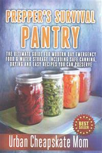 Prepper's Survival Pantry: The Ultimate How to Guide for Modern Day Emergency Food & Water Storage Including Safe Canning, Drying and Easy Recipe