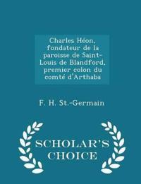 Charles Heon, Fondateur de La Paroisse de Saint-Louis de Blandford, Premier Colon Du Comte D'Arthaba - Scholar's Choice Edition