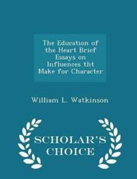 The Education of the Heart Brief Essays on Influences Tht Make for Character - Scholar's Choice Edition