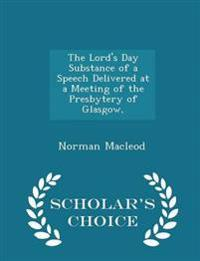 The Lord's Day Substance of a Speech Delivered at a Meeting of the Presbytery of Glasgow, - Scholar's Choice Edition