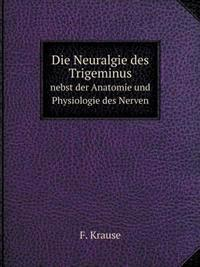 Die Neuralgie Des Trigeminus Nebst Der Anatomie Und Physiologie Des Nerven