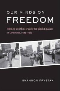 Our Minds on Freedom: Women and the Struggle for Black Equality in Louisiana, 1924-1967