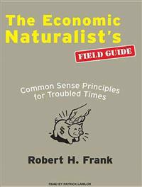 The Economic Naturalists Field Guide: Common Sense Principles for Troubled Times
