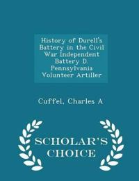 History of Durell's Battery in the Civil War Independent Battery D. Pennsylvania Volunteer Artiller - Scholar's Choice Edition