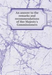 An Answer to the Remarks and Recommendations of Her Majesty's Commissioners