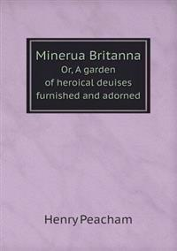 Minerua Britanna Or, a Garden of Heroical Deuises Furnished and Adorned