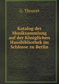 Katalog Der Musiksammlung Auf Der Koniglichen Hausbibliothek Im Schlosse Zu Berlin