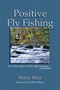 Positive Fly Fishing: Be a Better Angler with the Right Techniques...and Attitude