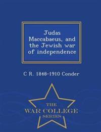 Judas Maccabaeus, and the Jewish War of Independence - War College Series