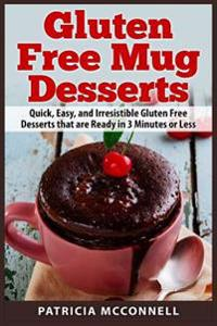 Gluten Free Mug Desserts: Quick, Easy, and Irresistable Gluten Free Desserts That Are Ready in 3 Minutes or Less