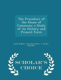 The Procedure of the House of Commons; A Study of Its History and Present Form - Scholar's Choice Edition