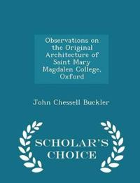 Observations on the Original Architecture of Saint Mary Magdalen College, Oxford - Scholar's Choice Edition