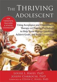 The Thriving Adolescent: Using Acceptance and Commitment Therapy and Positive Psychology to Help Teens Manage Emotions, Achieve Goals, and Buil