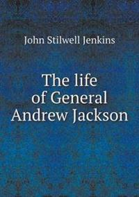 The Life of General Andrew Jackson