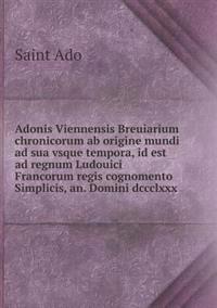 Adonis Viennensis Breuiarium Chronicorum AB Origine Mundi Ad Sua Vsque Tempora, Id Est Ad Regnum Ludouici Francorum Regis Cognomento Simplicis, An. Domini DCCCLXXX