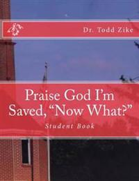 Praise God I'm Saved, Now What?: Student Book