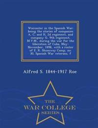 Worcester in the Spanish War; Being the Stories of Companies A, C, and H, 2D Regiment, and Company G, 9th Regiment, M.V.M., During the War for the Liberation of Cuba, May-November, 1898, with a Roster of E. R. Shumway Camp, No. 30, Spanish War Veterans, F